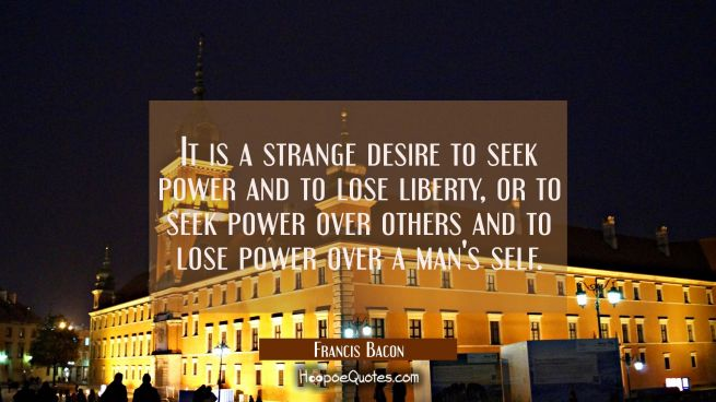 It is a strange desire to seek power and to lose liberty, or to seek power over others and to lose