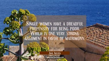 Single women have a dreadful propensity for being poor. Which is one very strong argument in favor Jane Austen Quotes