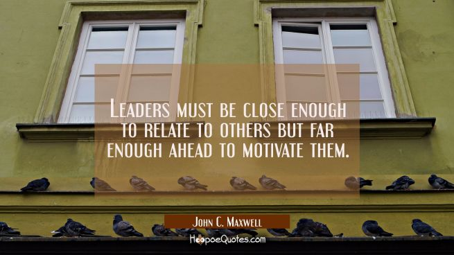 Leaders must be close enough to relate to others but far enough ahead to motivate them.