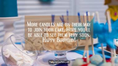 More candles are on their way to join your cake. Hope you'll be able to see them very soon. Quotes