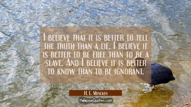 I believe that it is better to tell the truth than a lie. I believe it is better to be free than to