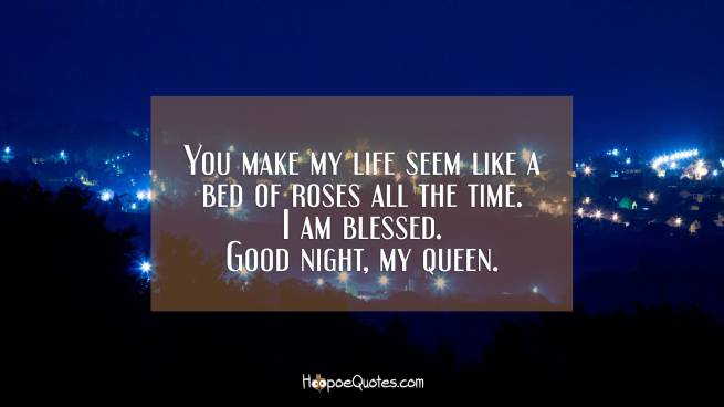 You make my life seem like a bed of roses all the time. I am blessed. Good night, my queen.