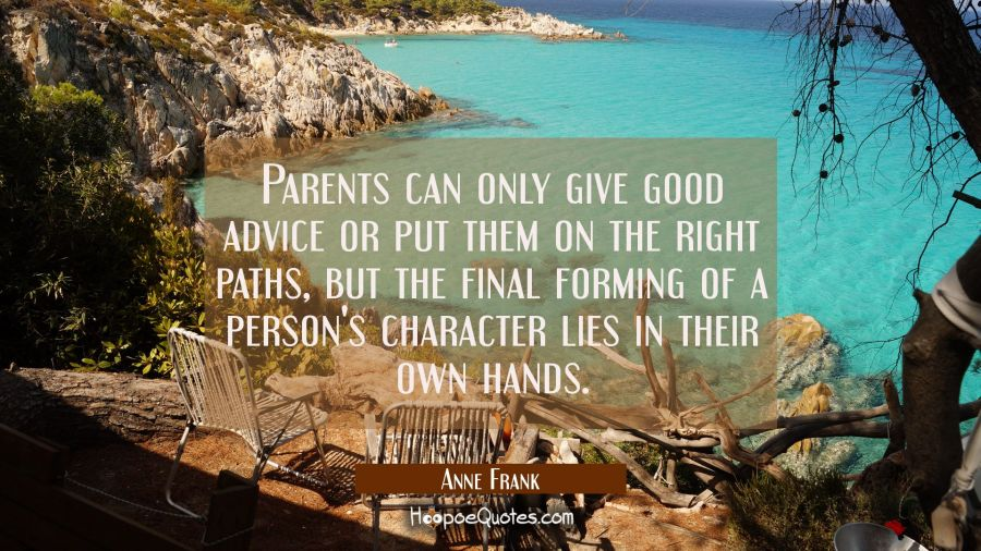 Parents can only give good advice or put them on the right paths but the final forming of a person' Anne Frank Quotes