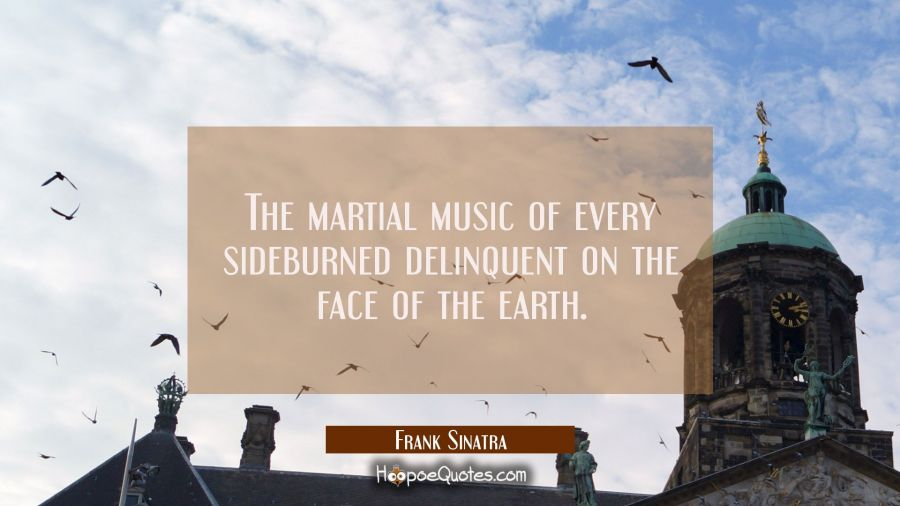 The martial music of every sideburned delinquent on the face of the earth. Frank Sinatra Quotes
