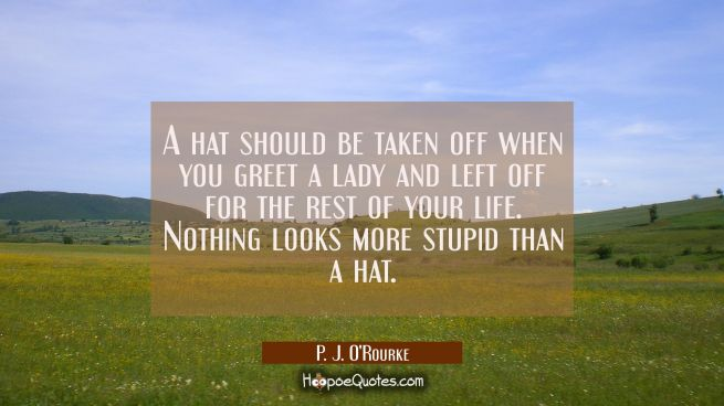 A hat should be taken off when you greet a lady and left off for the rest of your life. Nothing loo