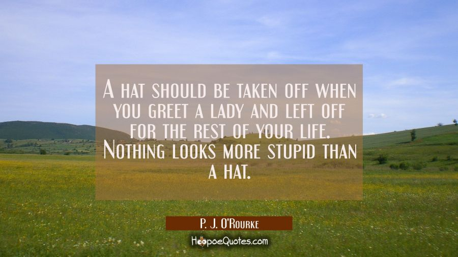 A hat should be taken off when you greet a lady and left off for the rest of your life. Nothing loo P. J. O'Rourke Quotes