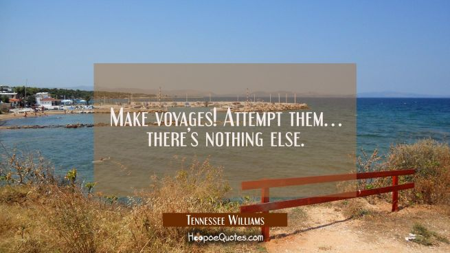Make voyages! Attempt them… there's nothing else.