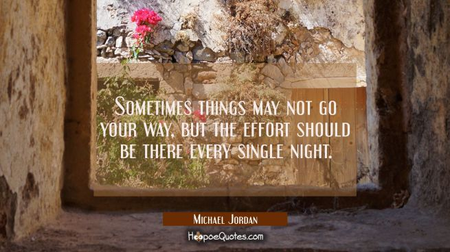 Sometimes things may not go your way but the effort should be there every single night.