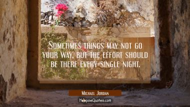 Sometimes things may not go your way but the effort should be there every single night. Michael Jordan Quotes