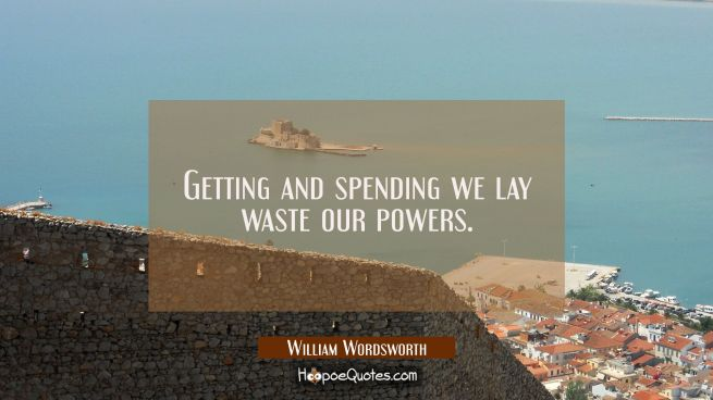 Getting and spending we lay waste our powers.