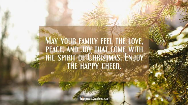 May your family feel the love, peace, and joy that come with the spirit of Christmas. Enjoy the happy cheer.
