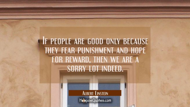 If people are good only because they fear punishment and hope for reward then we are a sorry lot in