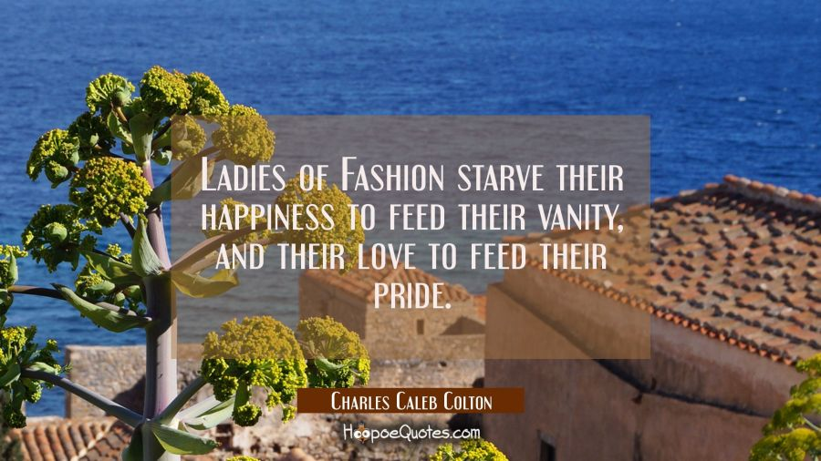 Ladies of Fashion starve their happiness to feed their vanity and their love to feed their pride. Charles Caleb Colton Quotes