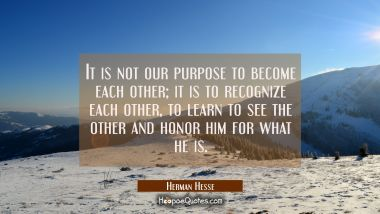 It is not our purpose to become each other; it is to recognize each other, to learn to see the other and honor him for what he is. Herman Hesse Quotes