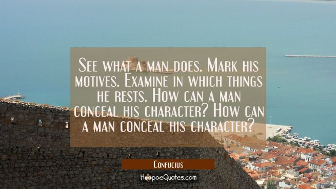 See what a man does. Mark his motives. Examine in which things he rests. How can a man conceal his