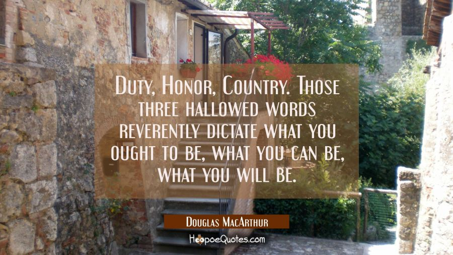 Duty Honor Country. Those three hallowed words reverently dictate what you ought to be what you can Douglas MacArthur Quotes
