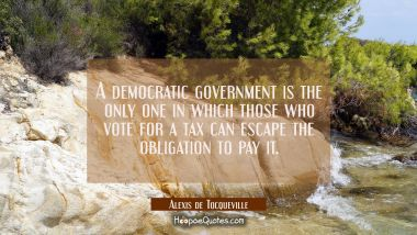 A democratic government is the only one in which those who vote for a tax can escape the obligation