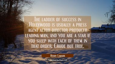 The ladder of success in Hollywood is usually a press agent actor director producer leading man, an