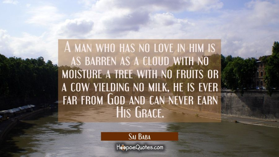 A man who has no love in him is as barren as a cloud with no moisture a tree with no fruits or a co Sai Baba Quotes