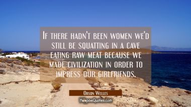 If there hadn't been women we'd still be squatting in a cave eating raw meat because we made civili