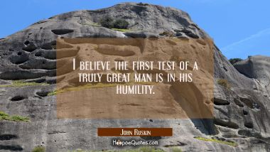 I believe the first test of a truly great man is in his humility. John Ruskin Quotes