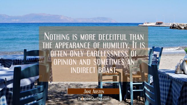 Nothing is more deceitful than the appearance of humility. It is often only carelessness of opinion