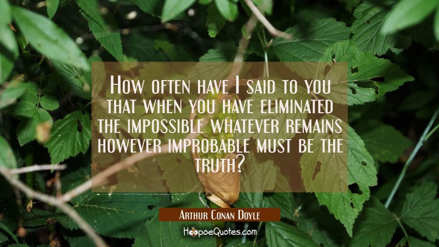 How often have I said to you that when you have eliminated the impossible whatever remains however Arthur Conan Doyle Quotes