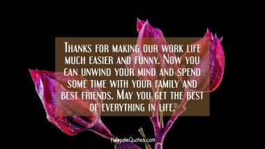 Thanks for making our work life much easier and funny. Now you can unwind your mind and spend some time with your family and best friends. May you get the best of everything in life. Retirement Quotes