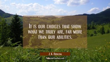 It is our choices that show what we truly are far more than our abilities.