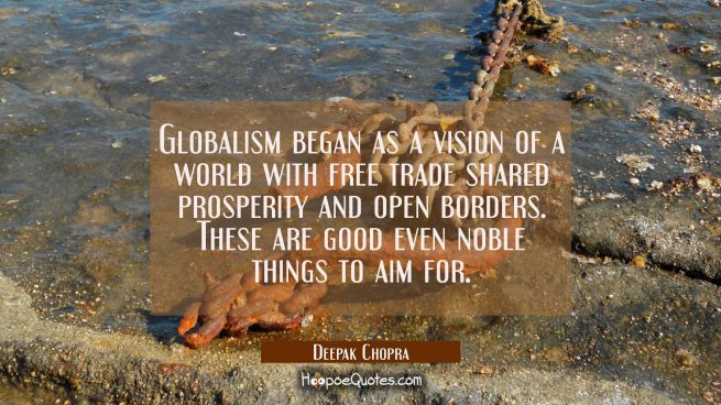 Globalism began as a vision of a world with free trade shared prosperity and open borders. These ar