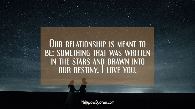 Our relationship is meant to be: something that was written in the stars and drawn into our destiny. I love you.