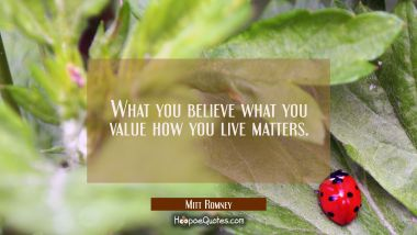 What you believe what you value how you live matters.