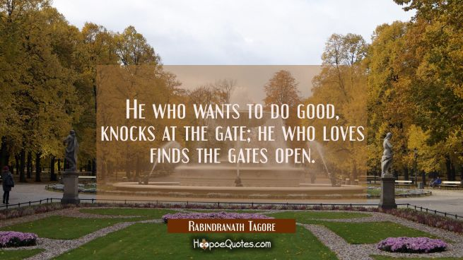 He who wants to do good, knocks at the gate; he who loves finds the gates open.