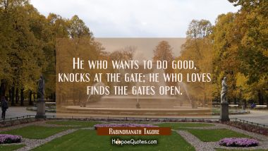 He who wants to do good, knocks at the gate; he who loves finds the gates open. Rabindranath Tagore Quotes