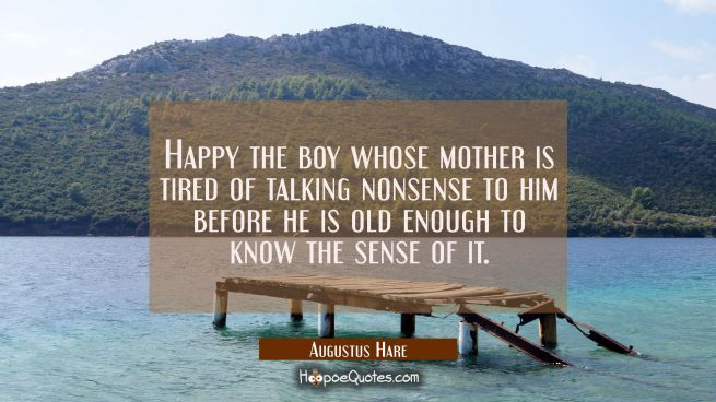Happy the boy whose mother is tired of talking nonsense to him before he is old enough to know the