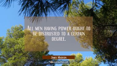 All men having power ought to be distrusted to a certain degree. James Madison Quotes