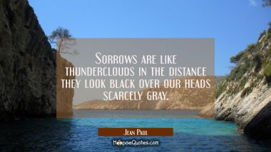Sorrows are like thunderclouds in the distance they look black over our heads scarcely gray.