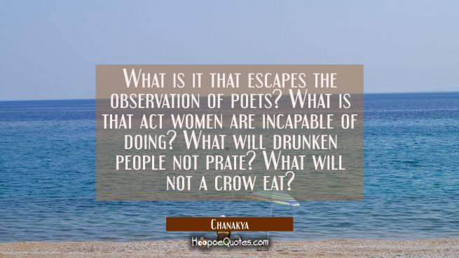 What is it that escapes the observation of poets? What is that act women are incapable of doing? Wh