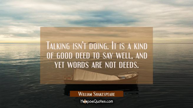 Talking isn't doing. It is a kind of good deed to say well, and yet words are not deeds.