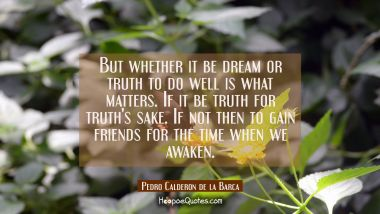 But whether it be dream or truth to do well is what matters. If it be truth for truth's sake. If no Pedro Calderon de la Barca Quotes