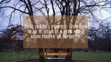 Here is God's purpose - for God to me it seems is a verb not a noun proper or improper.
