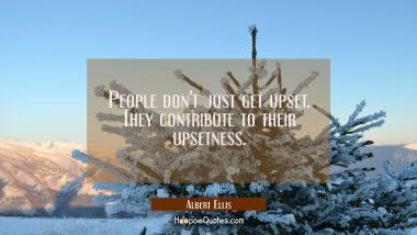 People don't just get upset. They contribute to their upsetness.