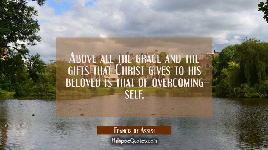 Above all the grace and the gifts that Christ gives to his beloved is that of overcoming self. Francis of Assisi Quotes
