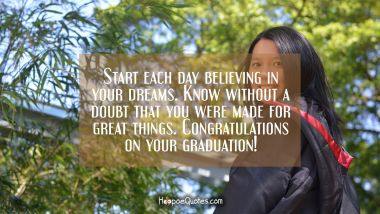 Start each day believing in your dreams. Know without a doubt that you were made for great things. Congratulations on your graduation! Graduation Quotes