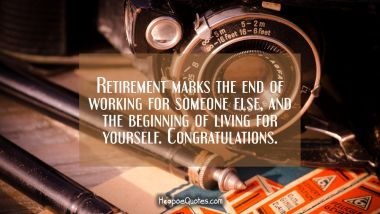Retirement marks the end of working for someone else and the beginning of living for yourself. Congratulations. Retirement Quotes