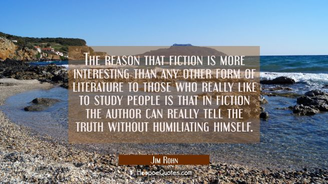 The reason that fiction is more interesting than any other form of literature to those who really l