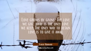 Love grows by giving. The love we give away is the only love we keep. The only way to retain love i