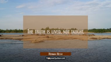 The truth is lived, not taught. Herman Hesse Quotes