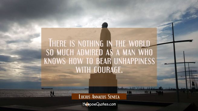 There is nothing in the world so much admired as a man who knows how to bear unhappiness with coura