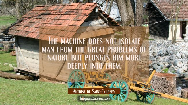 The machine does not isolate man from the great problems of nature but plunges him more deeply into